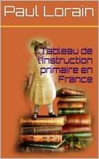 Tableau de l'instruction primaire en France ebook by Paul Lorain