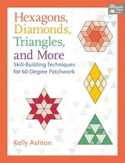 Hexagons, Diamonds, Triangles, and More - Skill-Building Techniques for 60-Degree Patchwork eBook by Kelly Ashton