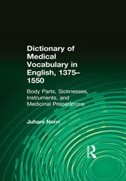 Dictionary of Medical Vocabulary in English, 1375–1550 - Body Parts, Sicknesses, Instruments, and Medicinal Preparations ebook by Juhani Norri