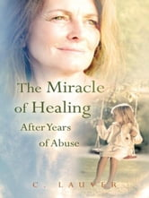 The Miracle of Healing After Years of Abuse ebook by C. Lauver