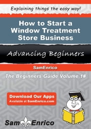 How to Start a Window Treatment Store Business ebook by Wilbert Vega,Sam Enrico