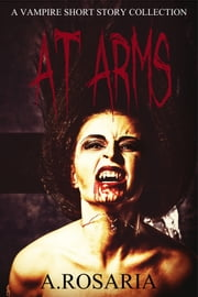 At Arms - A vampire short story collection ebook by A.Rosaria