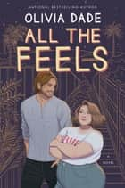 All the Feels - A Novel eBook by Olivia Dade