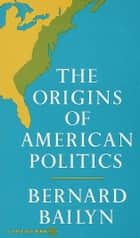 The Origins of American Politics ebook by Bernard Bailyn