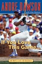 If You Love This Game . . . ebook by Andre Dawson,Alan Maimon