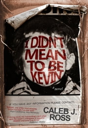 I Didn't Mean to be Kevin: a novel ebook by Caleb J. Ross