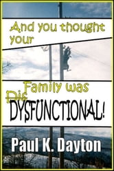 And You Thought Your Family was Dysfunctional! ebook by Paul Dayton