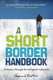 A Short Border Handbook - A Journey Through the Immigrant's Labyrinth ebook by Gazmend Kapllani, Anne-Marie Stanton-Ife