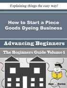 How to Start a Piece Goods Dyeing Business (Beginners Guide) ebook by Cheyenne Grossman
