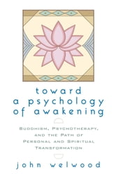 Toward a Psychology of Awakening - Buddhism, Psychotherapy, and the Path of Personal and Spiritual Transformation ebook by John Welwood