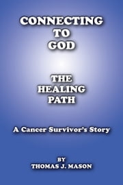 Connecting To God The Healing Path A Cancer Survivor's Story ebook by Thomas J. Mason