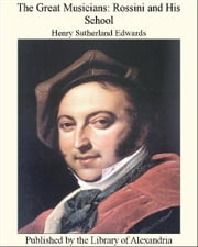 The Great Musicians: Rossini and His School ebook by Henry SuTherland Edwards