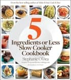 5 Ingredients or Less Slow Cooker Cookbook ebook by Stephanie O'Dea, Tara Donne