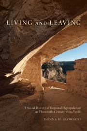 Living and Leaving - A Social History of Regional Depopulation in Thirteenth-Century Mesa Verde ebook by Donna M Glowacki
