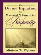 The Divine Equation for Material & Financial Prosperity ebook by Minister W. Pippens