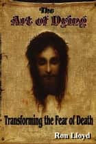 The Art of Dying - Transforming the Fear of Death ebook by Ron Lloyd