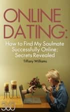 Online Dating: How to Successfully Find My Soulmate Online; Secrets Revealed ebook by Tiffany Williams