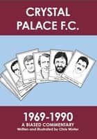 Crystal Palace F.C. 1969-1990: A Biased Commentary ebook by Chris Winter