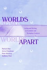 Worlds Apart - Acting and Writing in Academic and Workplace Contexts ebook by Patrick Dias,Aviva Freedman,Peter Medway,Anthony Par'
