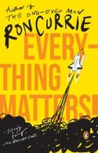 Everything Matters! - A Novel ebook by Ron Currie