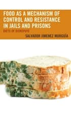 Food as a Mechanism of Control and Resistance in Jails and Prisons - Diets of Disrepute ebook by Salvador Jimenez Murguía