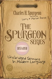The Spurgeon Series 1857 & 1858 - Unabridged Sermons In Modern Language ebook by Charles H. Spurgeon,Larry Pierce,Marion Pierce