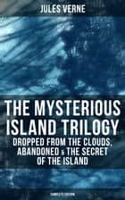 The Mysterious Island Trilogy: Dropped from the Clouds, Abandoned & The Secret of the Island (Complete Edition) ebook by Jules Verne