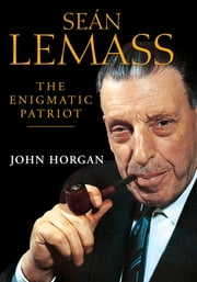 Sean Lemass: The Enigmatic Patriot - The Definitive Biography of Ireland's Great Modernising Taoiseach ebook by John Horgan