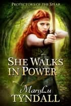 She Walks In Power - Protectors of the Spear, #1 ebook by MaryLu Tyndall