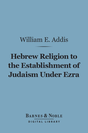 Hebrew Religion to the Establishment of Judaism Under Ezra (Barnes & Noble Digital Library) ebook by William Edward Addis