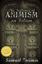 The Influence of Animism on Islam (Illustrated) ebook by Samuel Zwemer