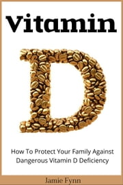 Vitamin D: How To Protect Your Family Against Dangerous Vitamin D Deficiency ebook by Jamie Fynn