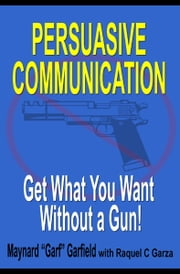 Persuasive Communication: Get What You Want Without a Gun! ebook by Maynard Garfield
