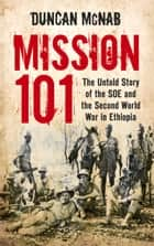 Mission 101 - The Untold Story of the SOE and the Second World War in Ethiopia ebook by Duncan McNab
