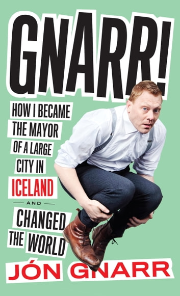 Gnarr - How I Became the Mayor of a Large City in Iceland and Changed the World eBook by Jon Gnarr