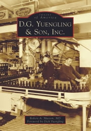 D.G. Yuengling & Son, Inc. ebook by Robert A. Musson,Dick Yuengling
