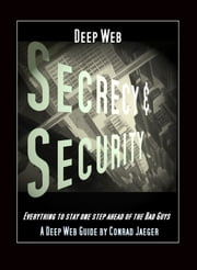 Deep Web Secrecy and Security: an inter-active guide to the Deep Web and beyond ebook by Conrad Jaeger