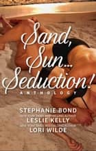 Sand, Sun...Seduction! - Enticed\Fevered\Propositioned ebook by Stephanie Bond, Lori Wilde, Leslie Kelly