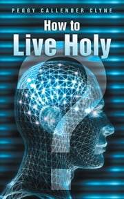 How to Live Holy ebook by Peggy Callender Clyne