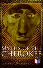 Myths of the Cherokee - Illustrated Edition ebook by James Mooney