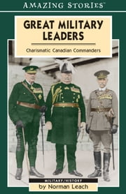 Great Military Leaders - Charismatic Canadian Commanders ebook by Norman Leach