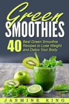 Green Smoothies: 40 Best Green Smoothie Recipes to Lose Weight and Detox Your Body ebook by Jasmine King