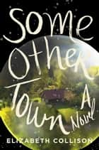 Some Other Town - A Novel ebook by Elizabeth Collison