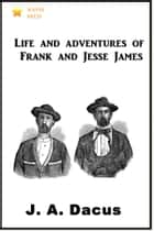 Life and Adventures of Frank and Jesse James ebook by J. A. Dacus