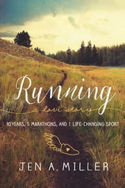 Running: A Love Story - 10 Years, 5 Marathons, and 1 Life-Changing Sport ebook by Jen A. Miller