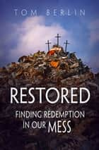 Restored - Finding Redemption in Our Mess ebook by Tom Berlin