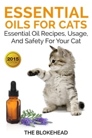 Essential Oils For Cats : Essential Oil Recipes, Usage, And Safety For Your Cat ebook by The Blokehead
