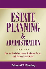 Estate Planning and Administration - How to Maximize Assets, Minimize Taxes, and Protect Loved Ones ebook by Edmund Fleming