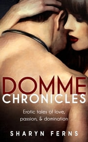 Domme Chronicles: Erotic Tales Of Love, Passion, & Domination ebook by Sharyn Ferns
