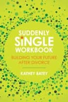 Suddenly Single Workbook - Building Your Future after Divorce ebook by